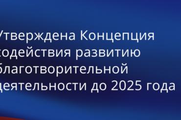 Утверждена Концепция содействия развитию благотворительной деятельности до 2025 года